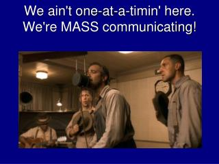 We ain't one-at-a-timin' here. We're MASS communicating!