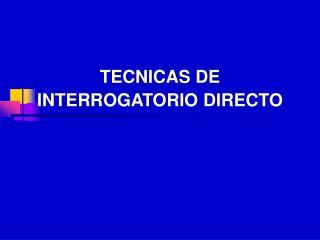 TECNICAS DE INTERROGATORIO DIRECTO