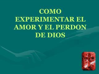 COMO EXPERIMENTAR EL AMOR Y EL PERDON DE DIOS