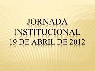 Jornada Institucional 19 de Abril de 2012