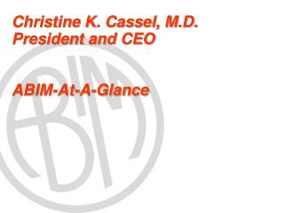 Christine K. Cassel, M.D. President and CEO ABIM-At-A-Glance