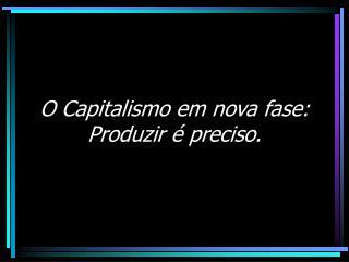 O Capitalismo em nova fase:  Produzir é preciso.