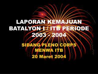 LAPORAN KEMAJUAN BATALYON I / ITB PERIODE 2003 - 2004