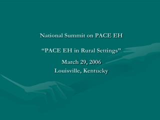 "National Summit on PACE EH ""PACE EH in Rural Settings"" March 29, 2006 Louisville, Kentucky"