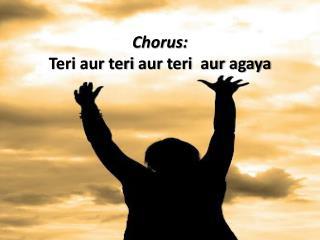 Chorus: Teri  aur teri aur teri aur agaya