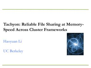 Tachyon: Reliable File Sharing at Memory-Speed Across Cluster Frameworks Haoyuan  Li UC Berkeley