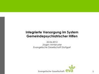 Integrierte Versorgung im System Gemeindepsychiatrischer Hilfen 22.06.2012