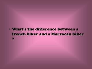 What's the difference between a french biker and a Morrocan biker  ?