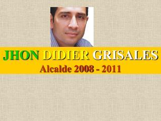 JHON DIDIER GRISALES Alcalde 2008 - 2011