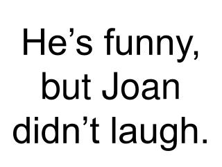 He's funny, but Joan didn't laugh.