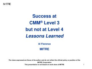 Success at  CMM ®  Level 3  but not at Level 4 Lessons Learned Al Florence MITRE