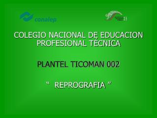 "COLEGIO NACIONAL DE EDUCACION PROFESIONAL TÉCNICA PLANTEL TICOMAN 002 ""  REPROGRAFIA  """