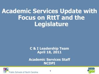 Academic Services Update with Focus on RttT and the Legislature  C & I Leadership Team