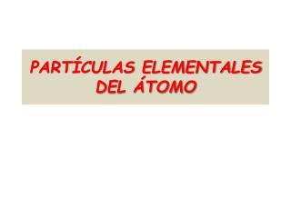 PARTÍCULAS ELEMENTALES DEL ÁTOMO