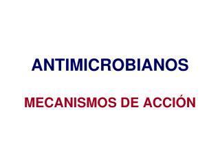 ANTIMICROBIANOS MECANISMOS DE ACCI�N