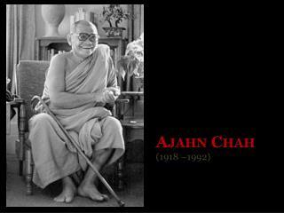 Ajahn Chah ( 1918 –1992)
