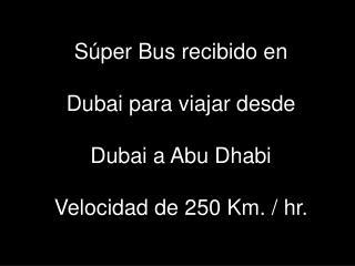 Súper Bus recibido en Dubai para viajar desde Dubai a Abu Dhabi Velocidad de 250 Km. / hr.