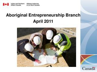 Aboriginal Entrepreneurship Branch April 2011