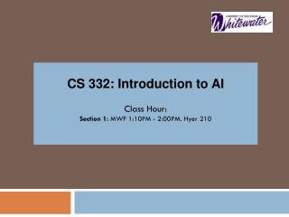 CS 332: Introduction to AI Class Hour: Section 1:  MWF  1:10PM - 2:00PM.  Hyer 210