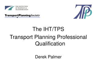 The IHT/TPS  Transport Planning Professional Qualification Derek Palmer