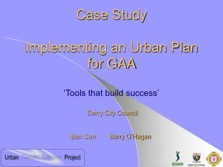 Case Study Implementing an Urban Plan for GAA 'Tools that build success'