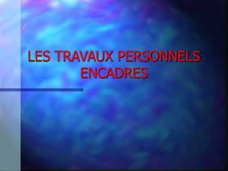 LES TRAVAUX PERSONNELS ENCADRES