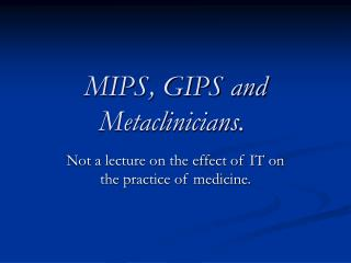 MIPS, GIPS and Metaclinicians.�