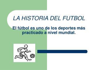 LA HISTORIA DEL FUTBOL El f�tbol es uno de los deportes m�s practicado a nivel mundial.