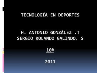 Tecnología En Deportes  H. Antonio González .T Sergio rolando Galindo. S 10ª 2011
