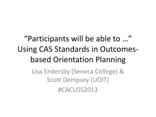 """Participants will be able to …""  Using CAS Standards in Outcomes-based Orientation Planning"