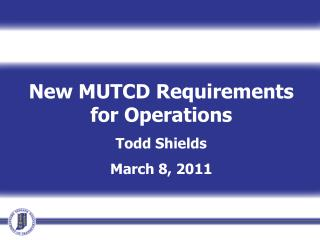 New MUTCD Requirements for Operations Todd Shields March 8, 2011