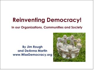 Reinventing Democracy! In our Organizations, Communities and Society