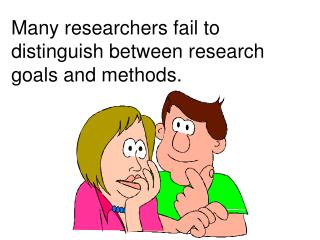Many researchers fail to distinguish between research goals and methods.