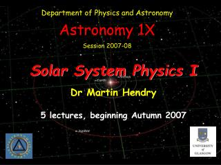 Solar System Physics I Dr Martin Hendry 5 lectures, beginning Autumn 2007