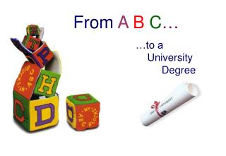 From  A B C … …to a     University         Degree