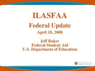 ILASFAA Federal Update April 18, 2008 Jeff Baker Federal Student Aid U.S. Department of Education
