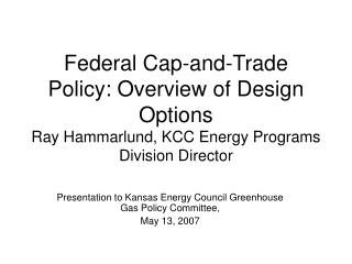 Federal Cap-and-Trade Policy: Overview of Design Options Ray Hammarlund, KCC Energy Programs Division Director