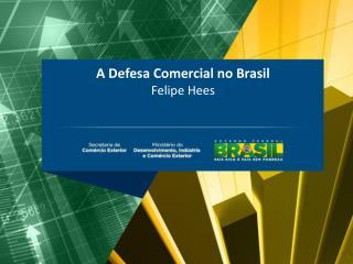 A Defesa Comercial no Brasil  Felipe Hees