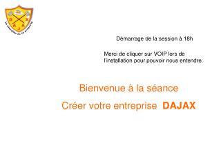 Bienvenue à la séance  Créer votre entreprise   DAJAX