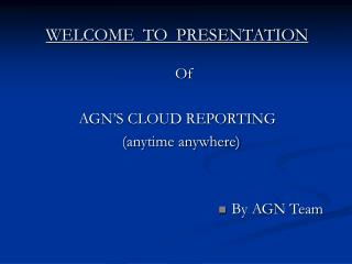 WELCOME  TO  PRESENTATION Of AGN�S CLOUD REPORTING    (anytime anywhere) By AGN Team