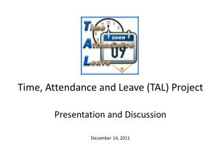 Time, Attendance and Leave (TAL) Project  Presentation and Discussion December 14, 2011