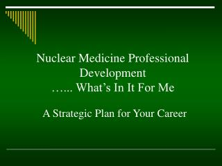 Nuclear Medicine Professional Development …... What's In It For Me
