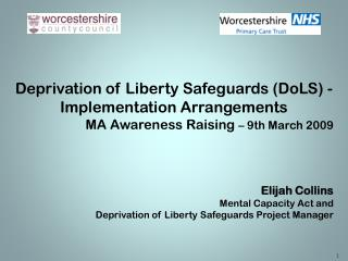 Deprivation of Liberty Safeguards DoLS - Implementation Arrangements MA Awareness Raising   9th March 2009    Elijah
