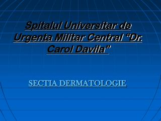 "Spitalul Universitar de Urgenta Militar Central ""Dr. Carol Davila"" SECTIA DERMATOLOGIE"
