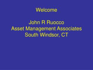 Welcome  John R Ruocco Asset Management Associates South Windsor, CT