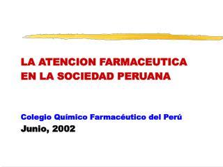 LA ATENCION FARMACEUTICA EN LA SOCIEDAD PERUANA Colegio Químico Farmacéutico del Perú Junio, 2002