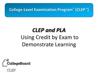 CLEP and PLA  Using Credit by Exam to Demonstrate Learning