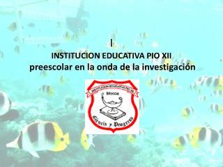 I INSTITUCION EDUCATIVA PIO XII  preescolar en la onda de la investigación