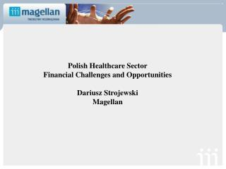 Polish Healthcare Sector Financial Challenges and Opportunities Dariusz Strojewski Magellan