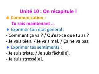 Unit é 10 : On récapitule !   Communication :  Tu sais maintenant …